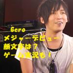 Gero(歌い手)のメジャーデビュー!顔文字やゲーム実況のまとめ
