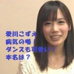 愛川こずえの病気の噂!顔もダンスも可愛い!本名は澤田鮎実?