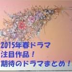 ドラマ(2015年春)の注目は?面白いと期待のおすすめ作品まとめ!
