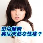 田中麗奈は性格もかわいい!出身高校は?熱愛彼氏との結婚の噂も!